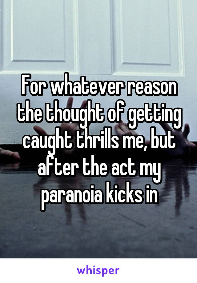 For whatever reason the thought of getting caught thrills me, but after the act my paranoia kicks in