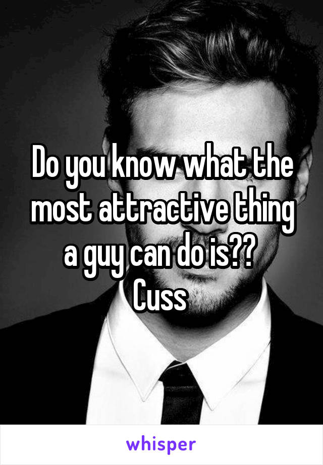 Do you know what the most attractive thing a guy can do is??  Cuss