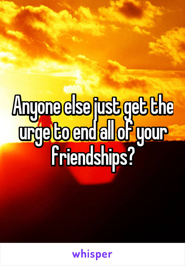 Anyone else just get the urge to end all of your friendships?