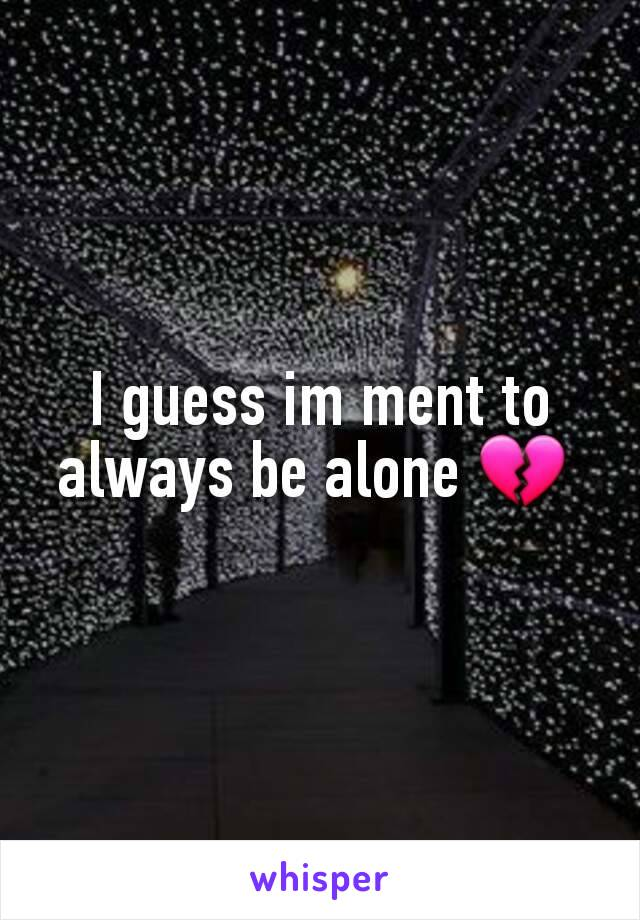 I guess im ment to always be alone 💔