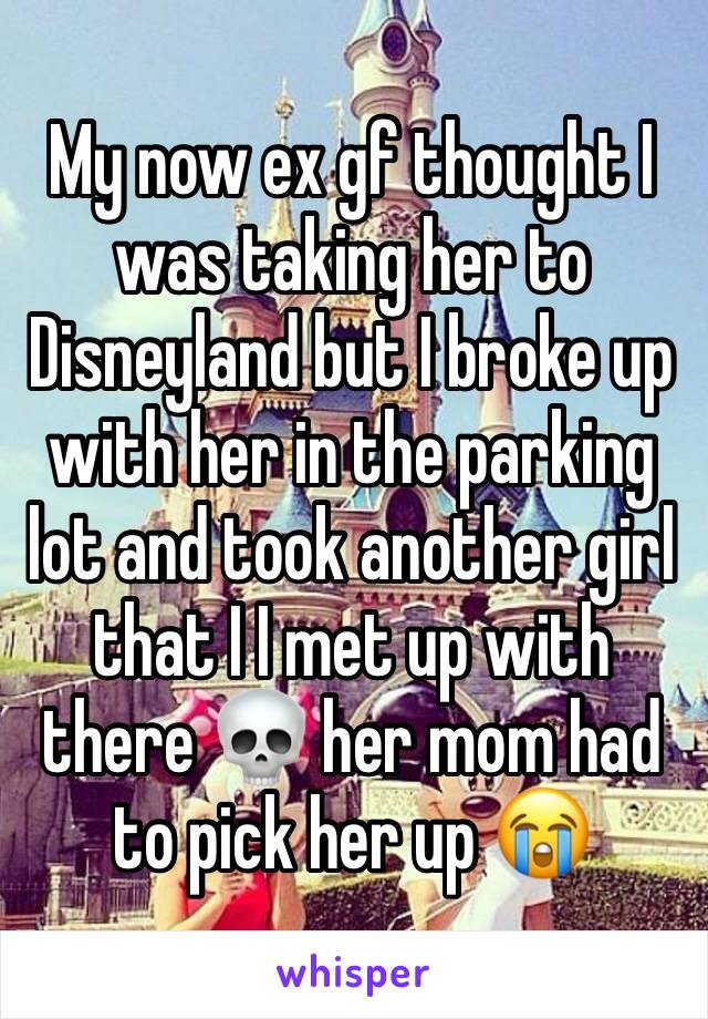 My now ex gf thought I was taking her to Disneyland but I broke up with her in the parking lot and took another girl that I I met up with there 💀 her mom had to pick her up 😭
