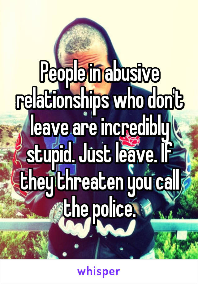 People in abusive relationships who don't leave are incredibly stupid. Just leave. If they threaten you call the police.