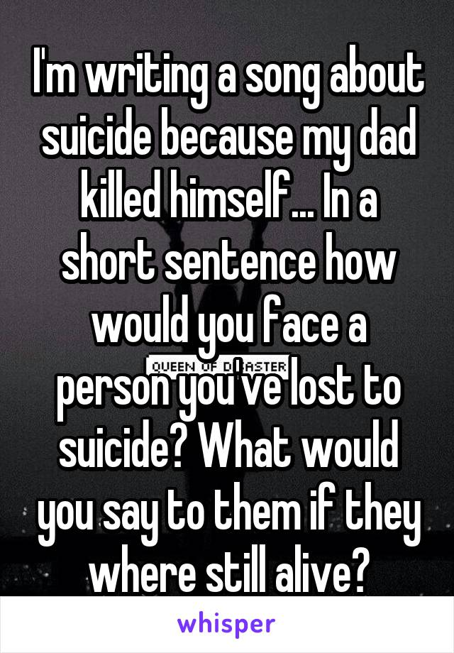 I'm writing a song about suicide because my dad killed himself... In a short sentence how would you face a person you've lost to suicide? What would you say to them if they where still alive?