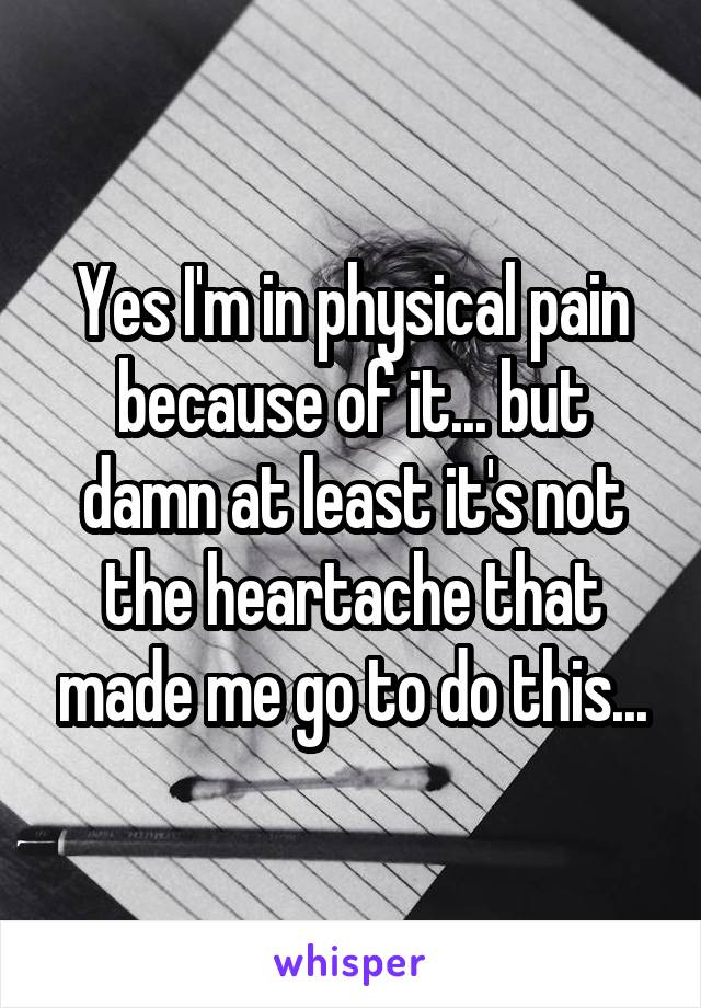 Yes I'm in physical pain because of it... but damn at least it's not the heartache that made me go to do this...