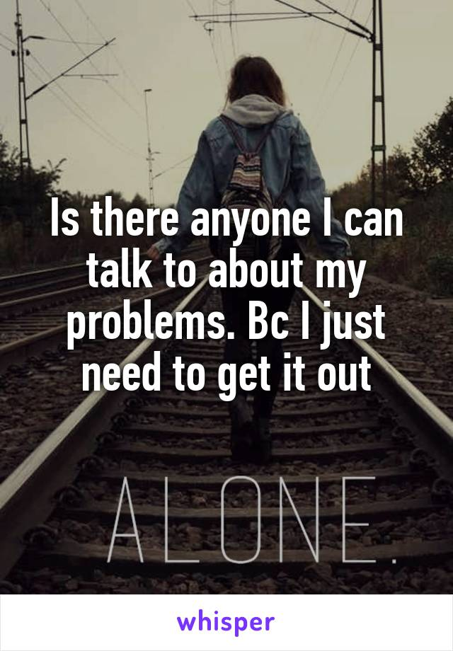 Is there anyone I can talk to about my problems. Bc I just need to get it out