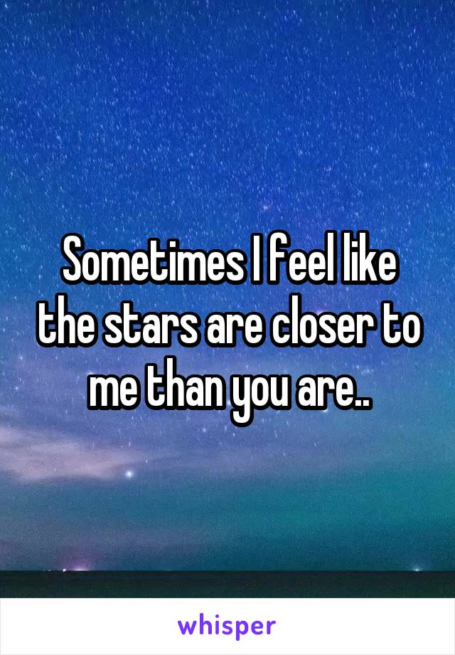 Sometimes I feel like the stars are closer to me than you are..