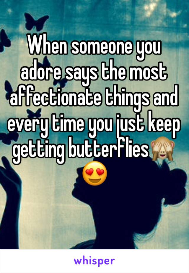 When someone you adore says the most affectionate things and every time you just keep getting butterflies🙈😍