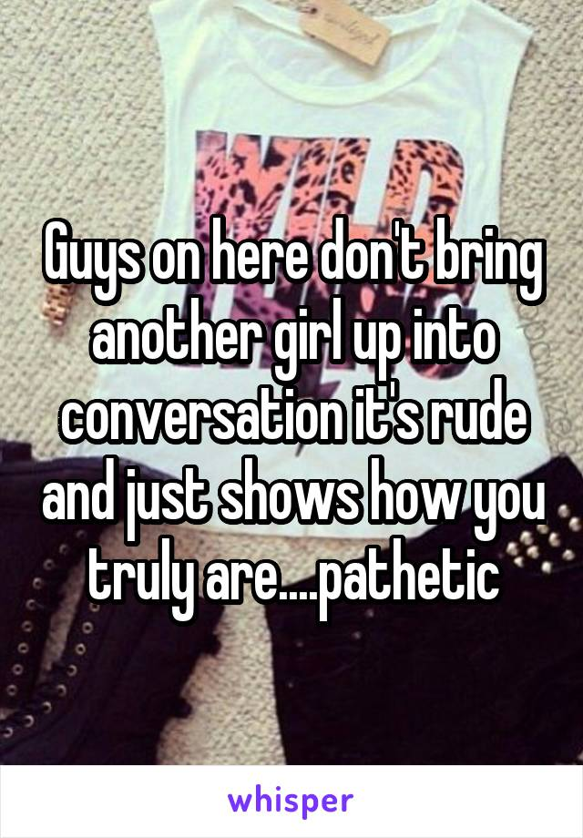 Guys on here don't bring another girl up into conversation it's rude and just shows how you truly are....pathetic