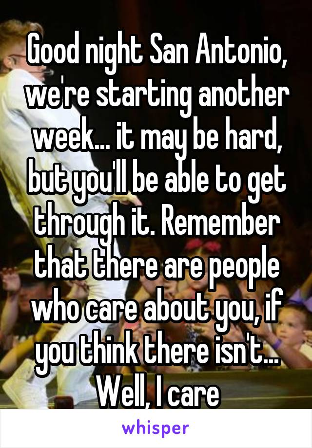 Good night San Antonio, we're starting another week... it may be hard, but you'll be able to get through it. Remember that there are people who care about you, if you think there isn't... Well, I care