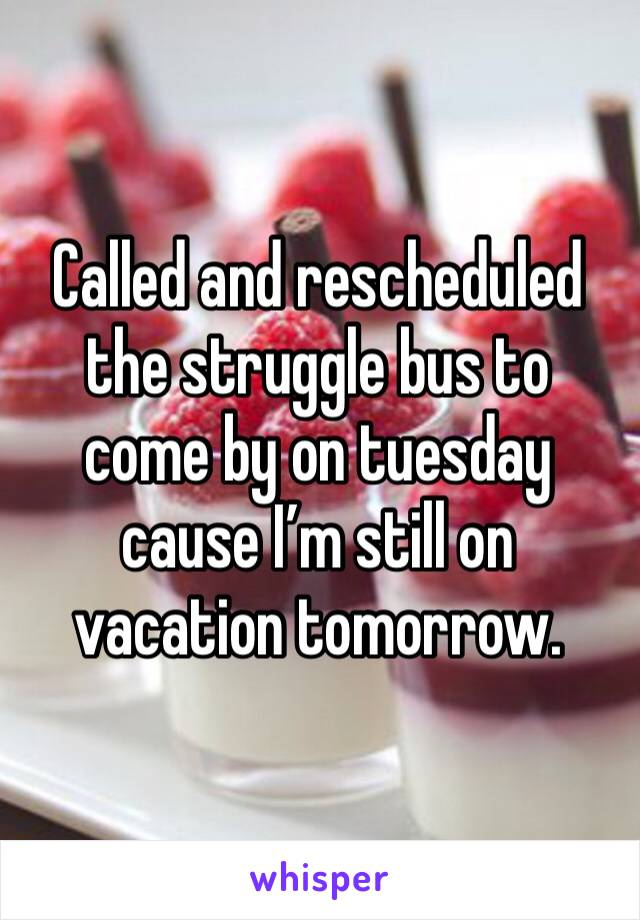 Called and rescheduled the struggle bus to come by on tuesday cause I'm still on vacation tomorrow.