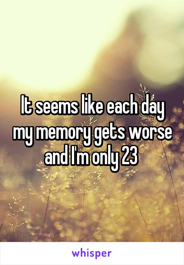 It seems like each day my memory gets worse and I'm only 23