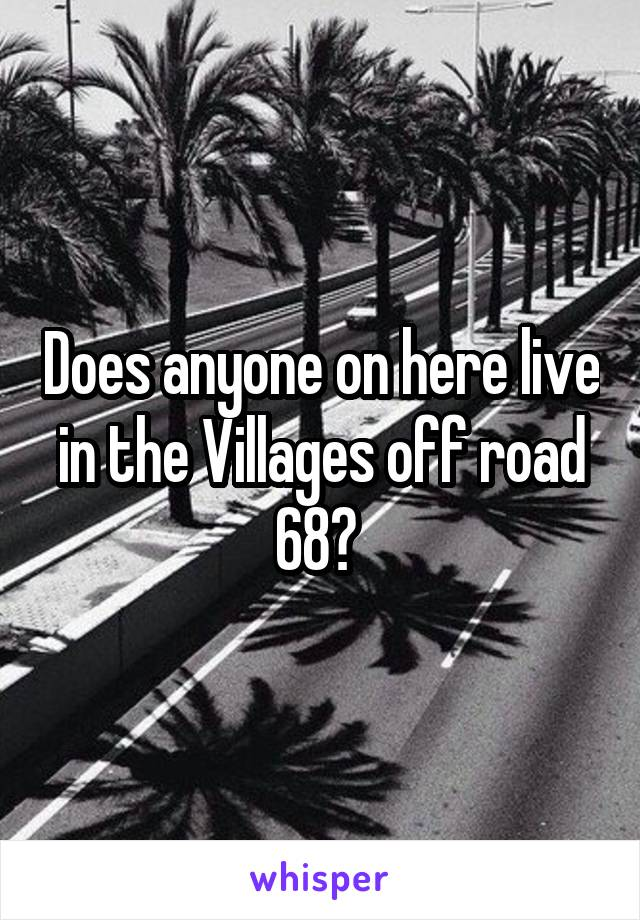 Does anyone on here live in the Villages off road 68?