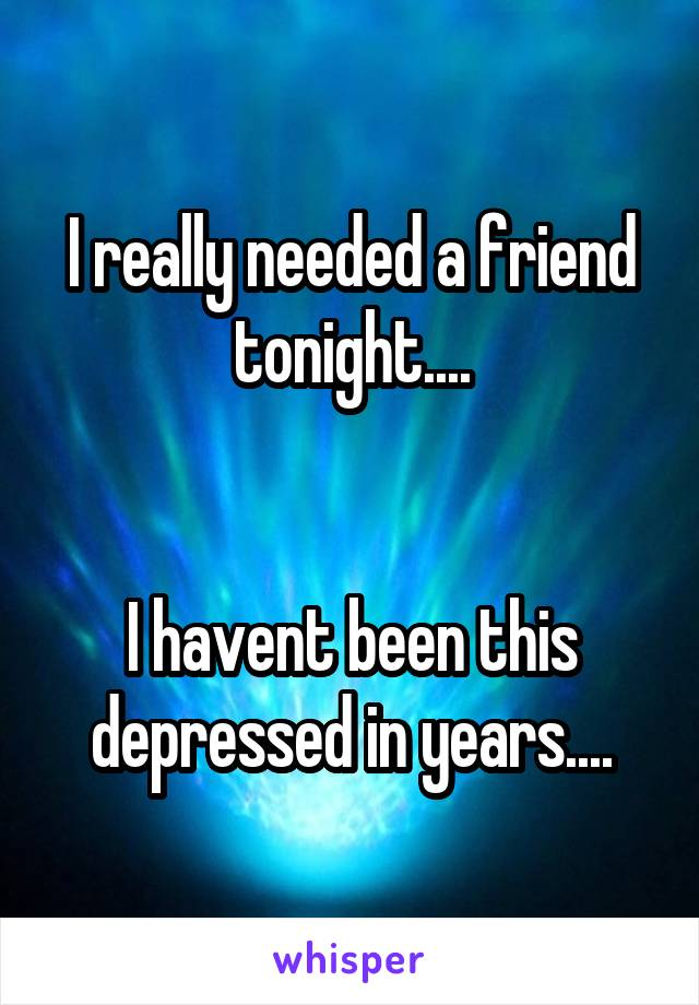 I really needed a friend tonight....   I havent been this depressed in years....