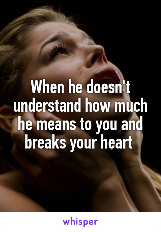 When he doesn't understand how much he means to you and breaks your heart