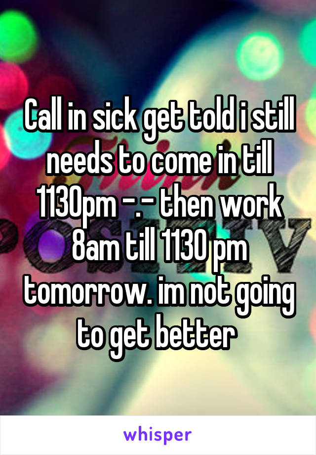 Call in sick get told i still needs to come in till 1130pm -.- then work 8am till 1130 pm tomorrow. im not going to get better
