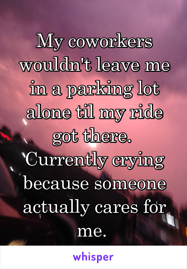 My coworkers wouldn't leave me in a parking lot alone til my ride got there.  Currently crying because someone actually cares for me.