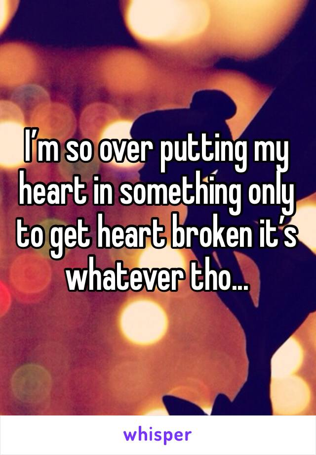 I'm so over putting my heart in something only to get heart broken it's whatever tho...