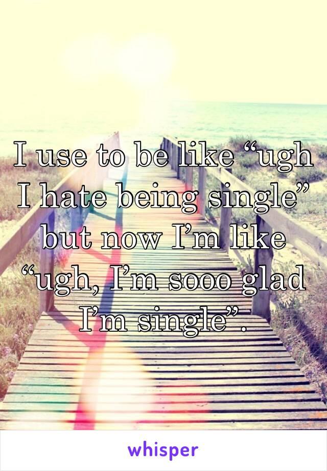 "I use to be like ""ugh I hate being single"" but now I'm like ""ugh, I'm sooo glad I'm single""."