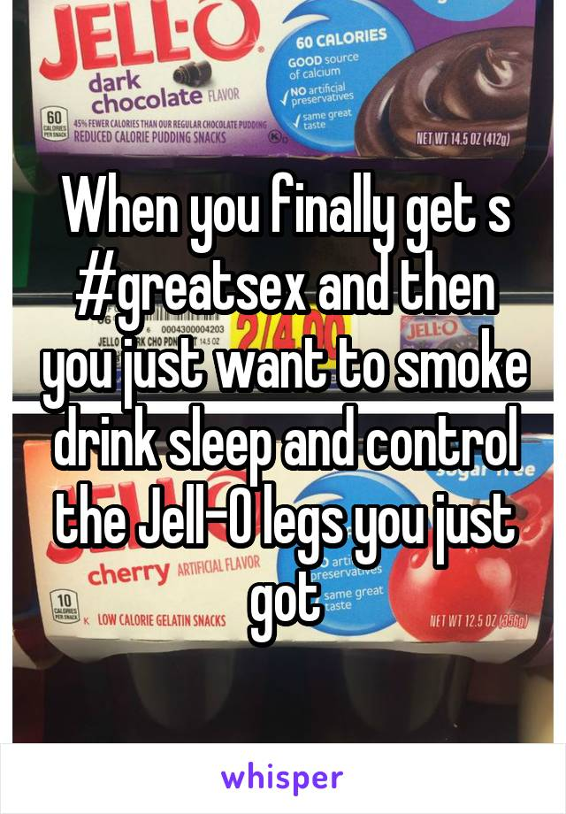 When you finally get s #greatsex and then you just want to smoke drink sleep and control the Jell-O legs you just got
