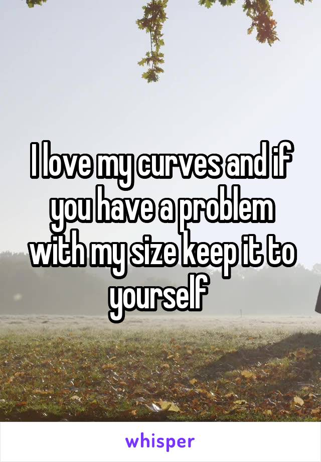 I love my curves and if you have a problem with my size keep it to yourself