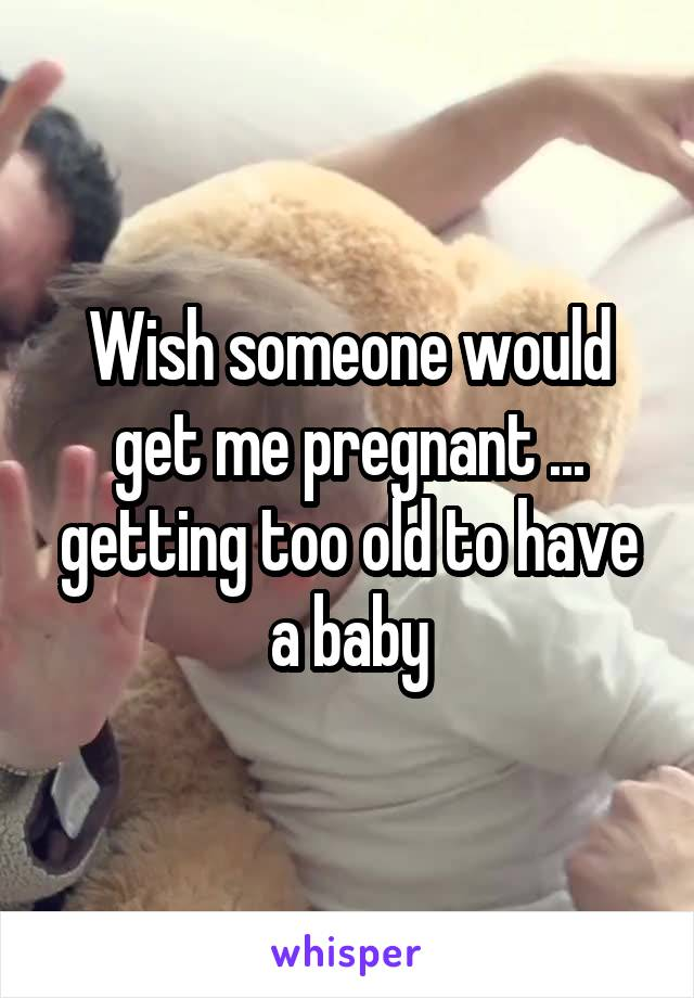 Wish someone would get me pregnant ... getting too old to have a baby