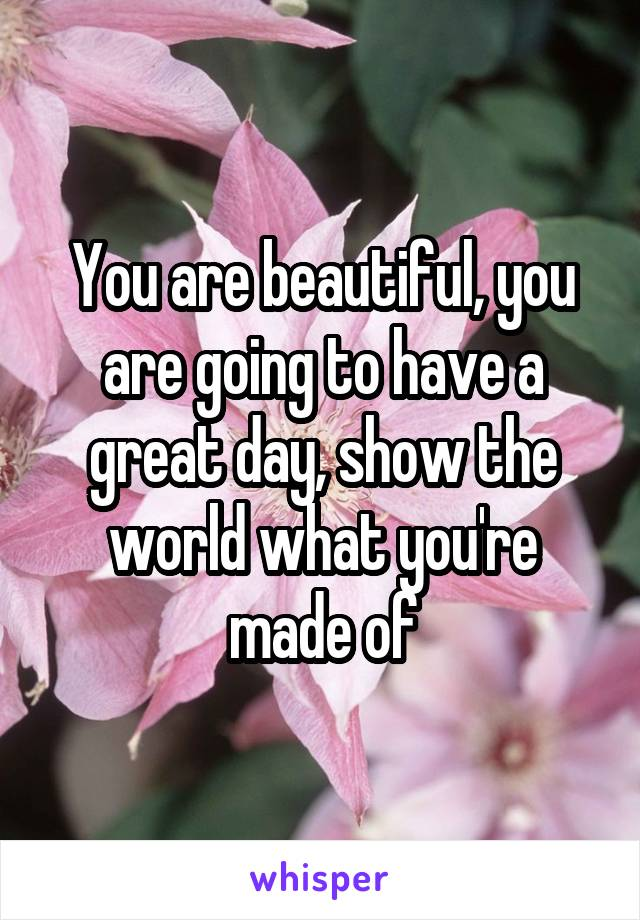 You are beautiful, you are going to have a great day, show the world what you're made of
