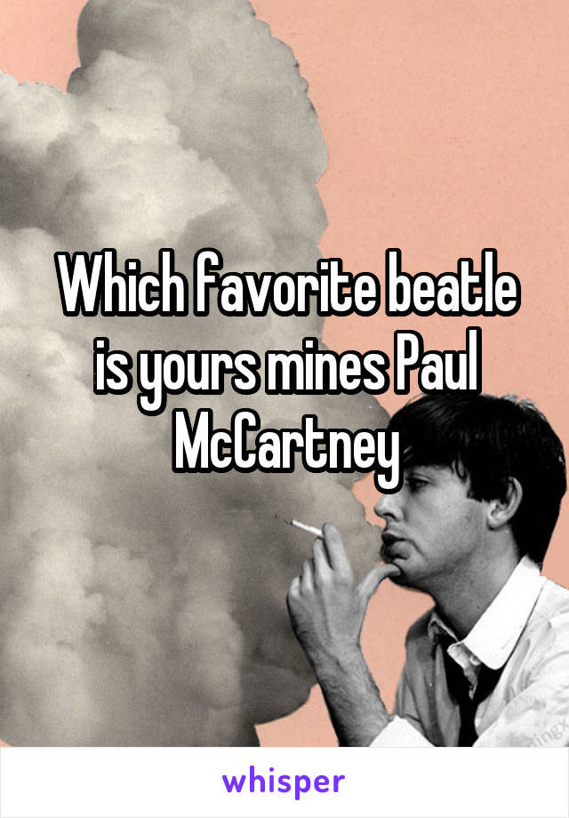 Which favorite beatle is yours mines Paul McCartney