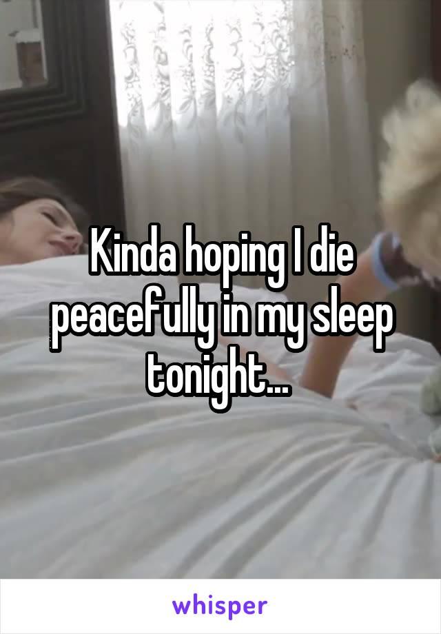 Kinda hoping I die peacefully in my sleep tonight...