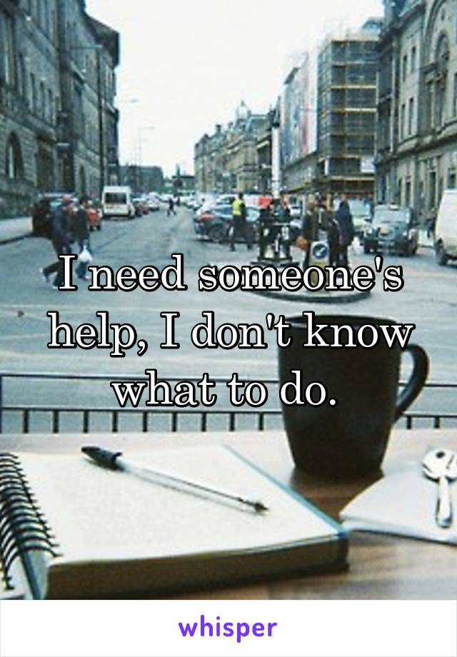 I need someone's help, I don't know what to do.