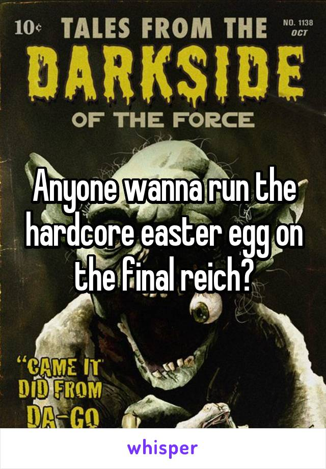 Anyone wanna run the hardcore easter egg on the final reich?