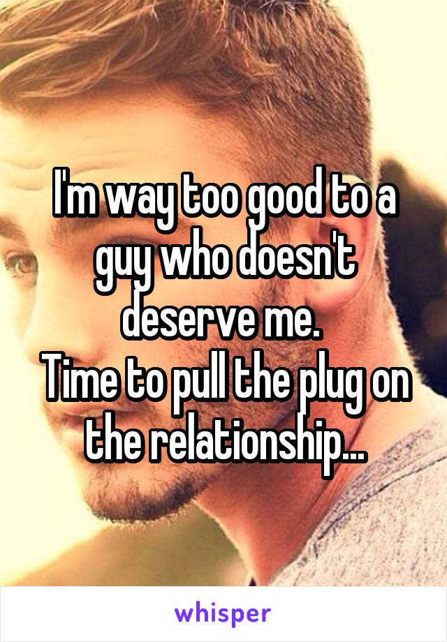 I'm way too good to a guy who doesn't deserve me.  Time to pull the plug on the relationship...