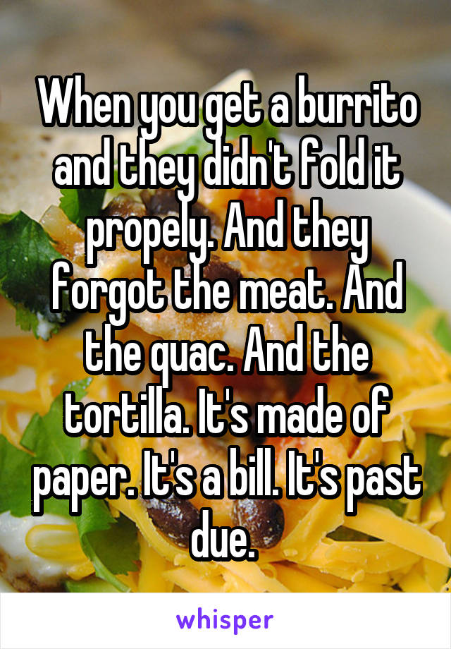 When you get a burrito and they didn't fold it propely. And they forgot the meat. And the quac. And the tortilla. It's made of paper. It's a bill. It's past due.