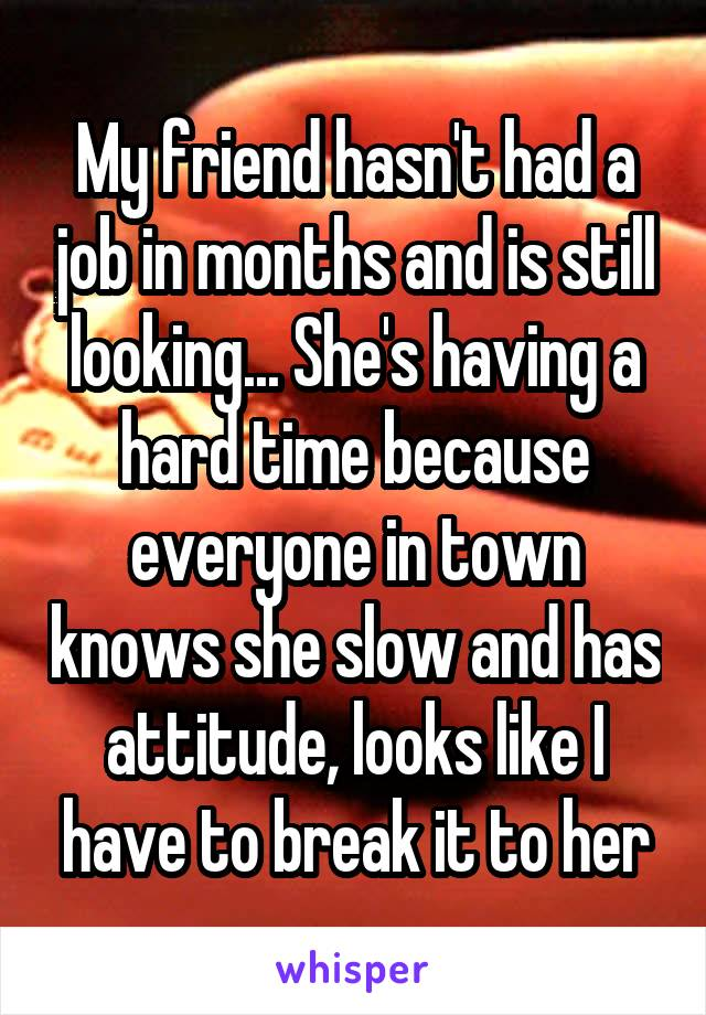 My friend hasn't had a job in months and is still looking... She's having a hard time because everyone in town knows she slow and has attitude, looks like I have to break it to her