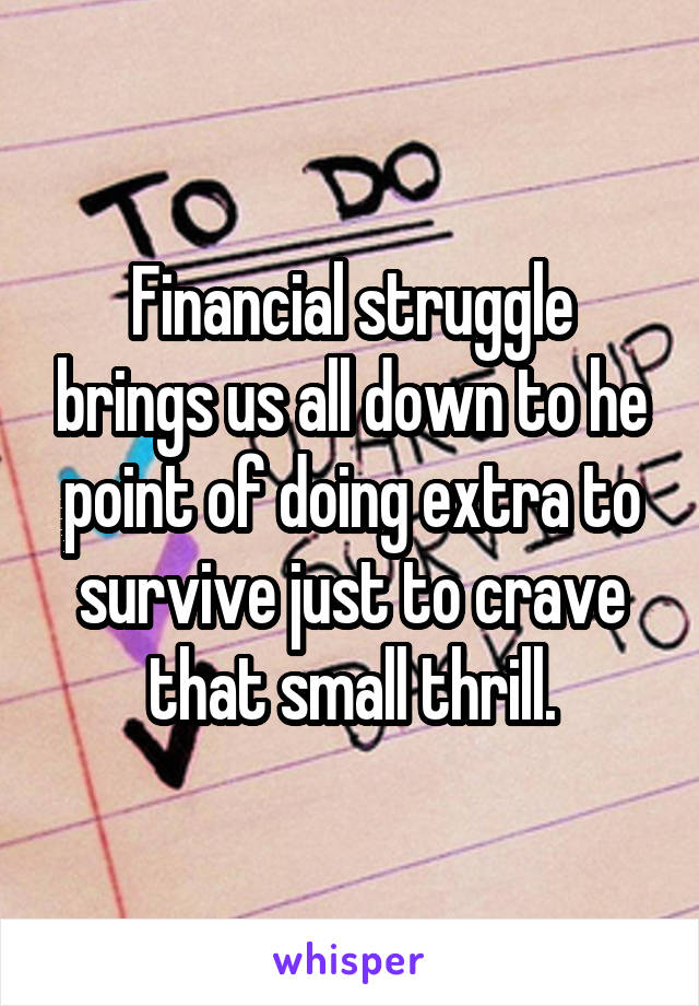 Financial struggle brings us all down to he point of doing extra to survive just to crave that small thrill.