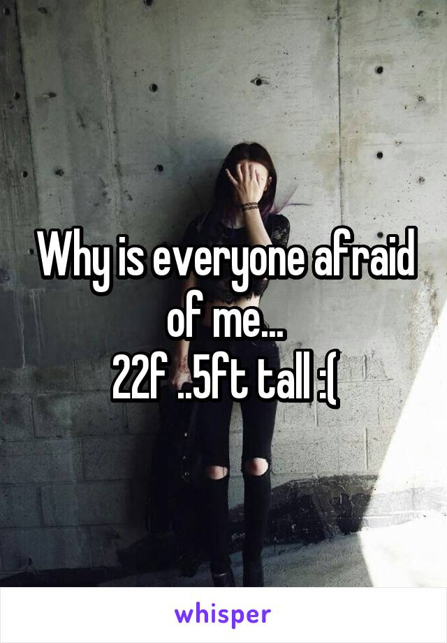 Why is everyone afraid of me... 22f ..5ft tall :(