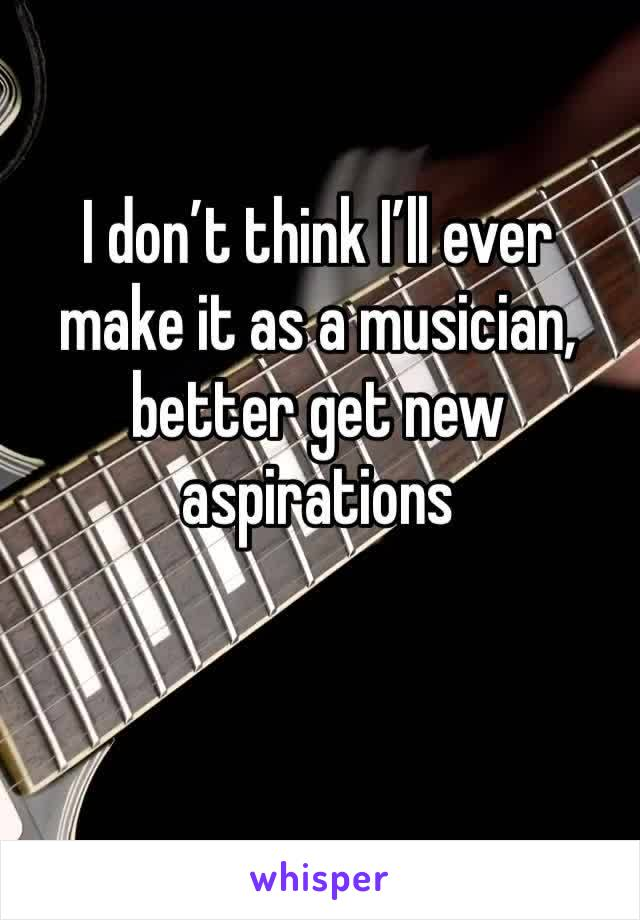 I don't think I'll ever make it as a musician, better get new aspirations
