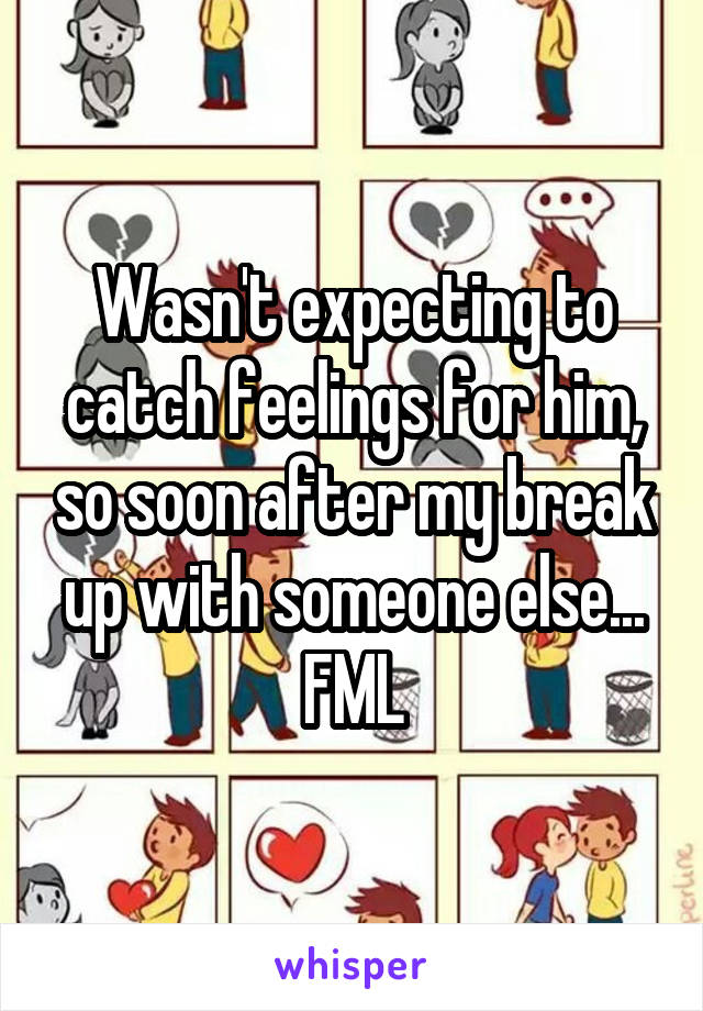 Wasn't expecting to catch feelings for him, so soon after my break up with someone else... FML