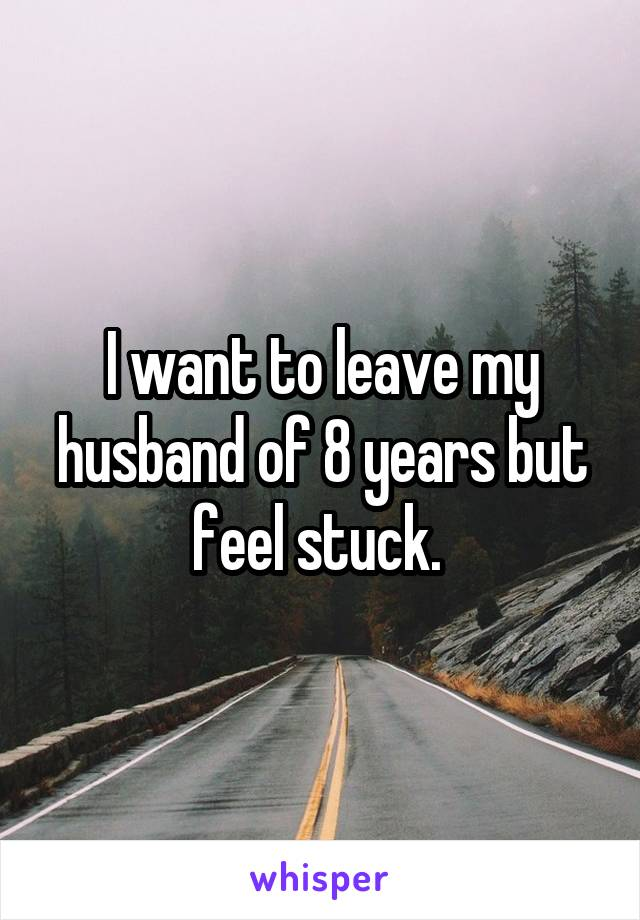 I want to leave my husband of 8 years but feel stuck.