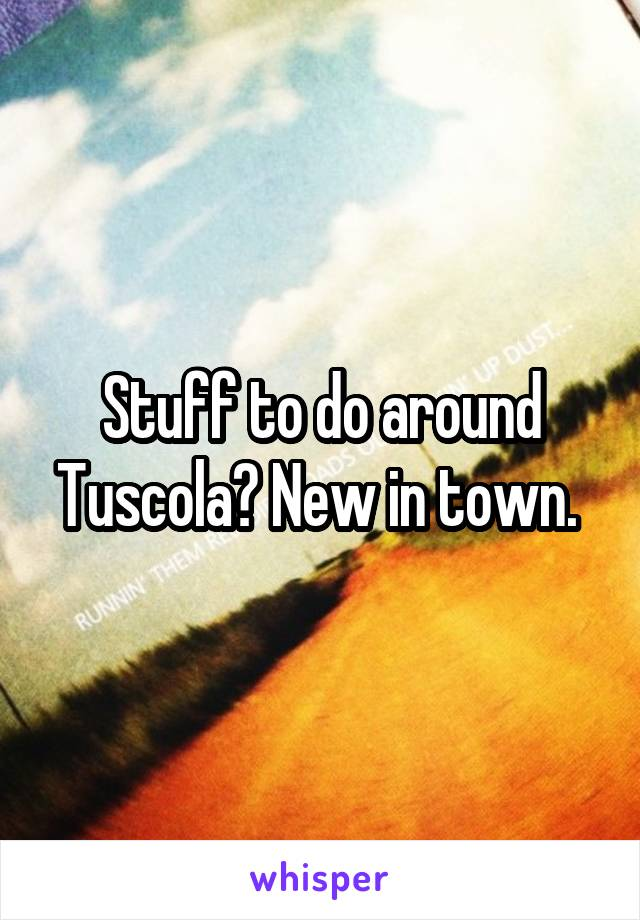 Stuff to do around Tuscola? New in town.