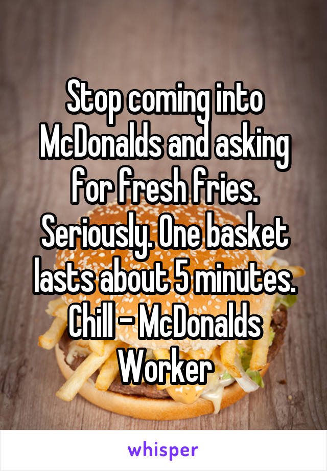 Stop coming into McDonalds and asking for fresh fries. Seriously. One basket lasts about 5 minutes. Chill - McDonalds Worker