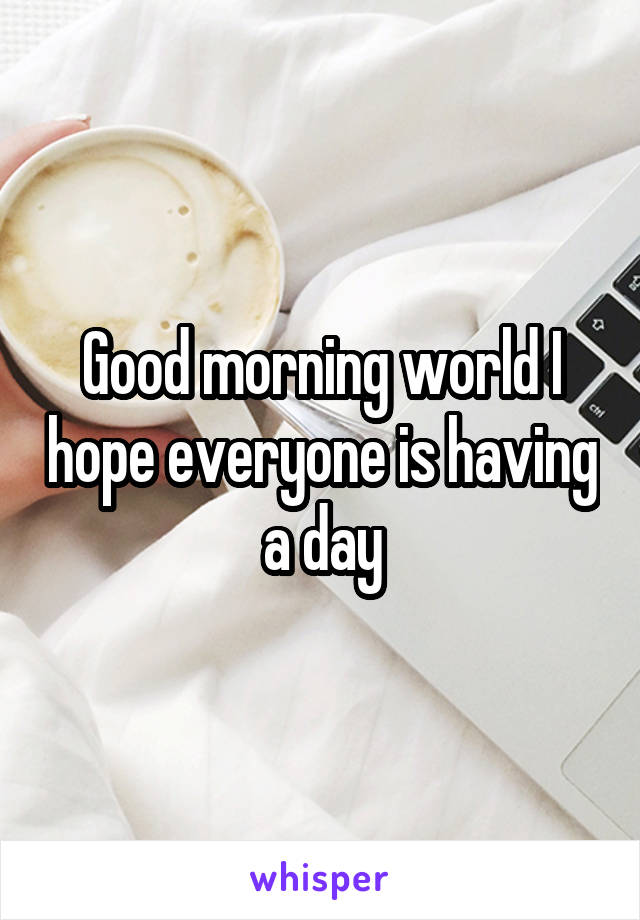 Good morning world I hope everyone is having a day