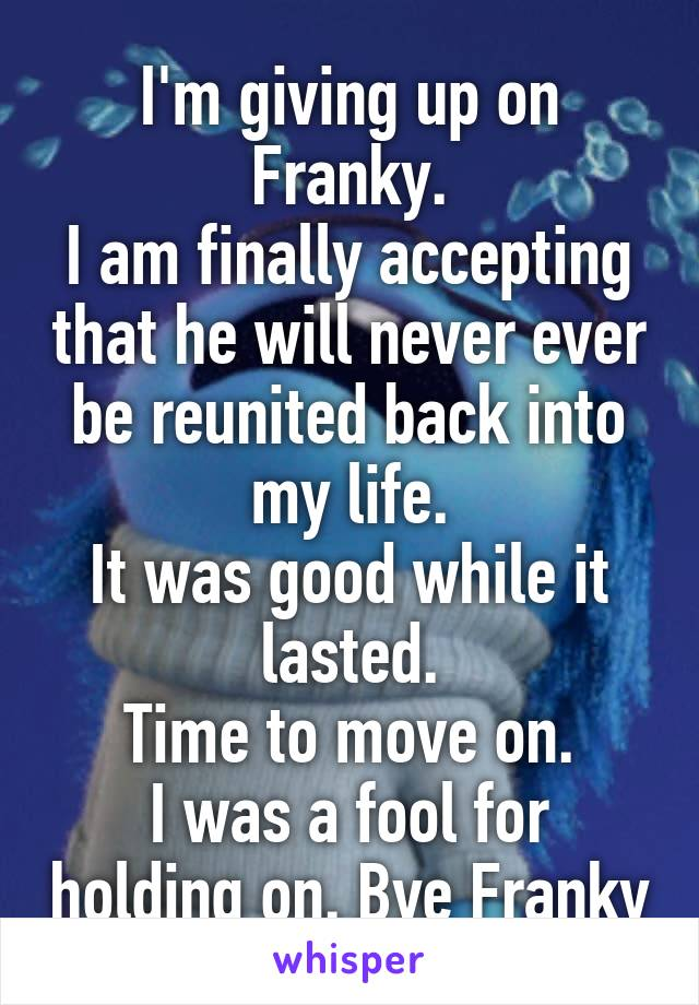 I'm giving up on Franky. I am finally accepting that he will never ever be reunited back into my life. It was good while it lasted. Time to move on. I was a fool for holding on. Bye Franky