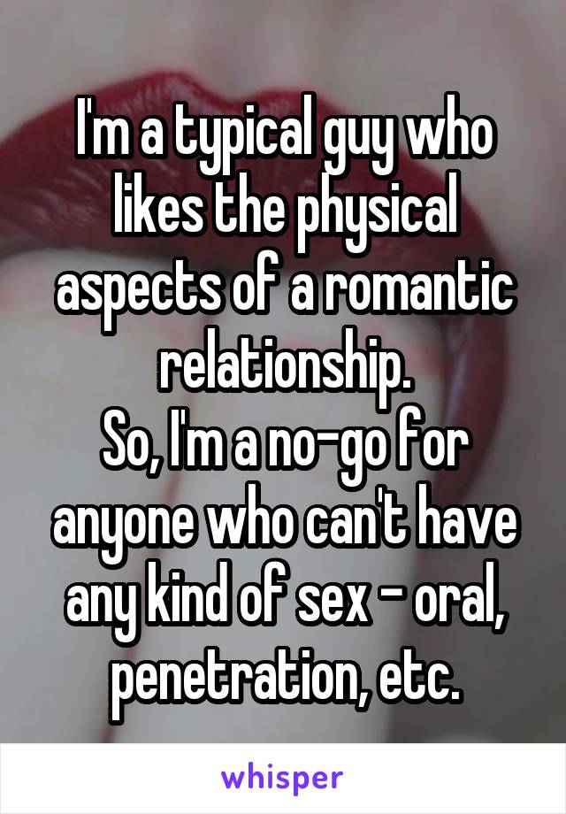 I'm a typical guy who likes the physical aspects of a romantic relationship. So, I'm a no-go for anyone who can't have any kind of sex - oral, penetration, etc.