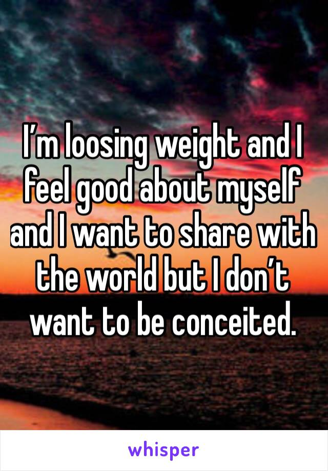 I'm loosing weight and I feel good about myself and I want to share with the world but I don't want to be conceited.