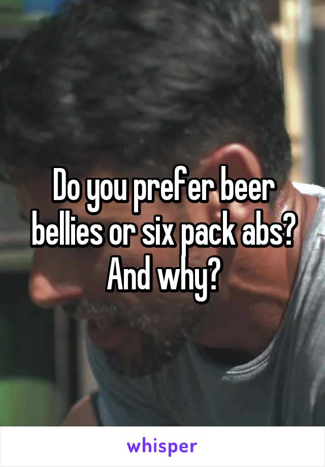 Do you prefer beer bellies or six pack abs? And why?
