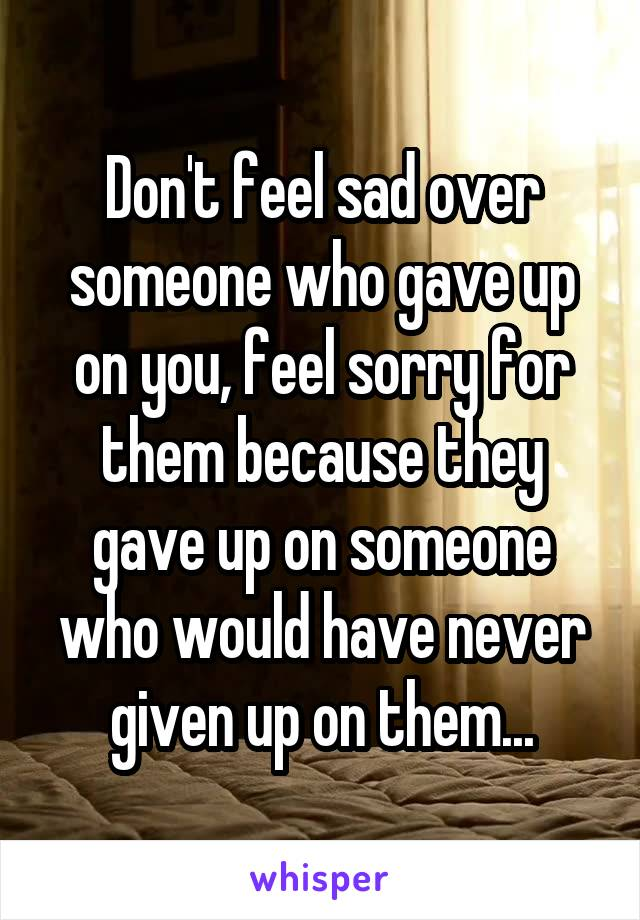 Don't feel sad over someone who gave up on you, feel sorry for them because they gave up on someone who would have never given up on them...