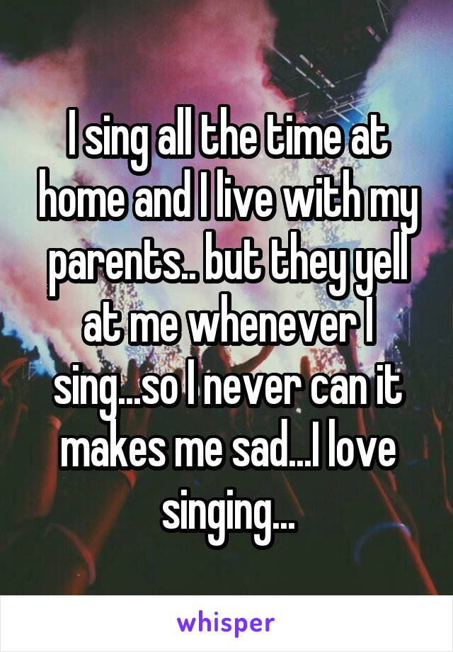 I sing all the time at home and I live with my parents.. but they yell at me whenever I sing...so I never can it makes me sad...I love singing...