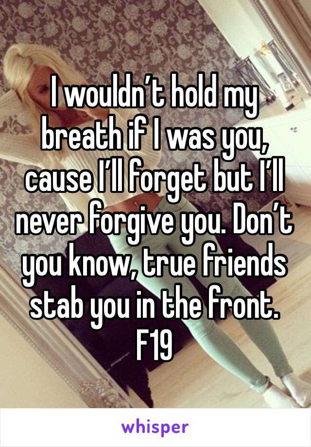 I wouldn't hold my breath if I was you, cause I'll forget but I'll never forgive you. Don't you know, true friends stab you in the front.  F19