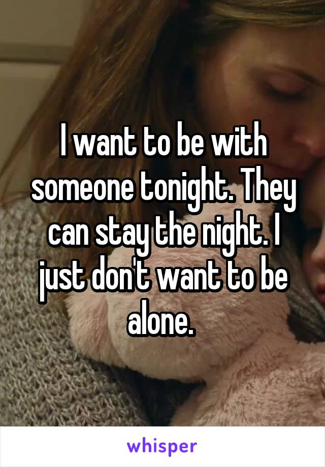 I want to be with someone tonight. They can stay the night. I just don't want to be alone.