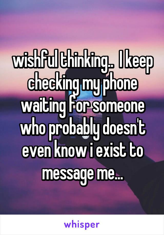 wishful thinking..  I keep checking my phone waiting for someone who probably doesn't even know i exist to message me...